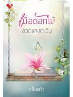 """เมื่อดอกไม้อวดแสงตะวัน - เล่มพิเศษของเรื่อง """"ดอกไม้ในสายหมอก"""" / กลิ่นแก้ว :: ค่าเช่า 27 ฿ (พิมพ์อักษร) B000017507"""